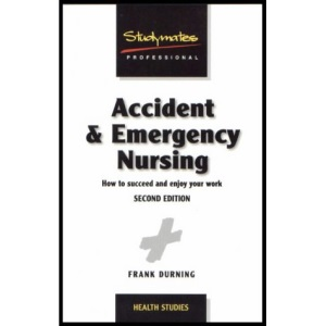 Accident & Emergency Nursing: How to Succeed and Enjoy Your Work
