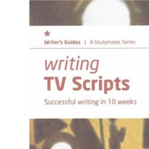 Writing TV Scripts: Successful Writing in Ten Weeks (Studymates Writers Guides)