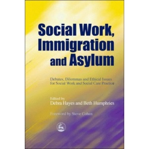 Social Work, Immigration and Asylum: Debates, Dilemmas and Ethical Issues for Social Work and Social Care Practice