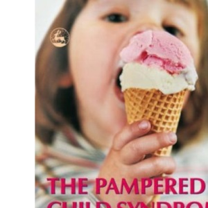 The Pampered Child Syndrome: How to Recognize it, How to Manage it, and How to Avoid it – A Guide for Parents and Professionals