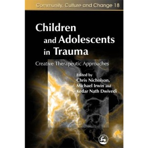 Children and Adolescents in Trauma: Creative Therapeutic Approaches: 18 (Community, Culture and Change)