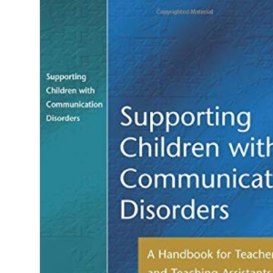 Supporting children with Communication Disorders: A Handbook for Teachers and Teaching Assistants
