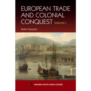 European Trade And Colonial Conquest: v. 1 (Anthem South Asian Studies)