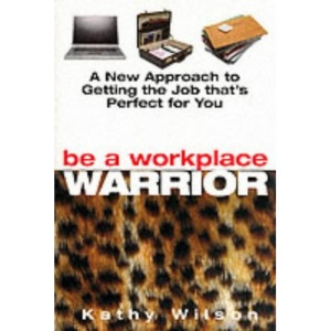 Be a Workplace Warrior: A New Approach to Getting the Job That's Perfect for You