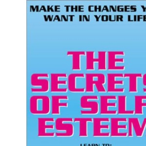 The Secrets of Self-Esteem: Make the Changes You Want in Your Life
