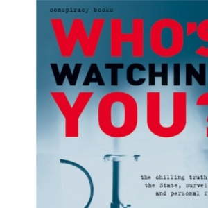 Who's Watching You?: The Chilling Truth About the State, Surveillance and Personal Freedom (Conspiracy Books)