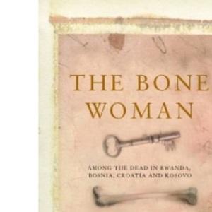 Bone Woman: Among the Dead in Rwanda, Bosnia, and Croatia