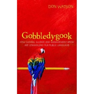 Gobbledygook: How Cliches, Sludge, and Management-Speak are Strangling Our Public Language