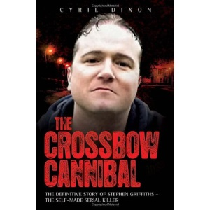 The Crossbow Cannibal: The Definitive Story of Stephen Griffiths - the Self-Made Serial Killer