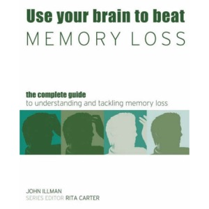 Use Your Brain to Beat Memory Loss: The Complete Guide to Understanding and Tackling Memory Loss