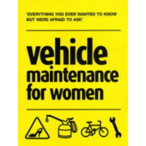 Vehicle Maintenance for Women: Everything You Ever Wanted to Know But Were Afraid to Ask