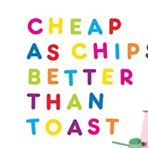 Cheap as Chips, Better Than Toast: Easy Recipes for Students