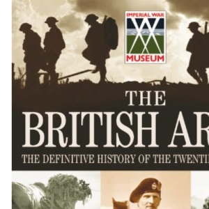 The British Army – The Definitive History Of The Twentieth Century: Celebrating the past 100 years of the British Army in association with The Imperial War Museum
