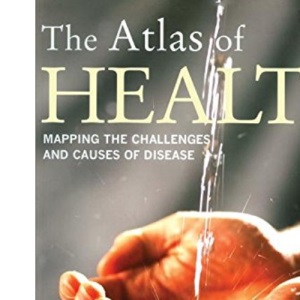 The Atlas of Health: Mapping the Challenges and Causes of Disease (The Earthscan Atlas Series)