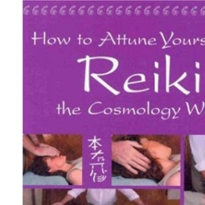 How to Attune Yourself to Reiki the Cosmology Way: A Complete Guide to Teaching Yourself Traditional Reiki