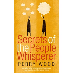 The Secrets of the People Whisperer: Using the Art of Communication to Enhance Your Own Life, and the Lives of Others