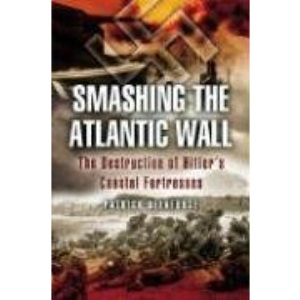 Smashing the Atlantic Wall: The Destruction of Hitler's Coastal Fortresses (Pen & Sword Military)