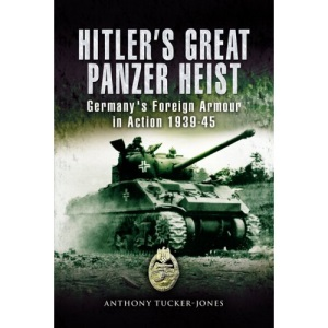 Hitler's Great Panzer Heist: Germany's Foreign Armour Action 1939-45
