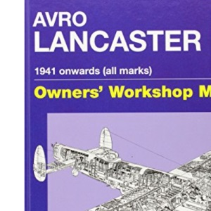Lancaster Manual: An Insight into Owning, Restoring, Servicing and Flying Britain's Legendary World War II Bomber