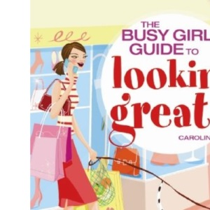The Busy Girls' Guide to Looking Great: Time-saving Ideas for Fitting Exercise, Diet, Fashion and Beauty into Every Day