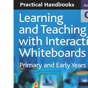 Learning and Teaching with Interactive Whiteboards: Primary and Early Years (Achieving QTS Practical Handbooks)