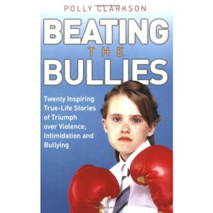 Beating the Bullies: True-Life Stories of Triumph Over Violence, Intimidation and Bullying