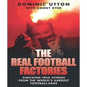 Real Football Factories: Shocking True Stories from the World's Hardest Football Fans