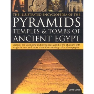 The Illustrated Encyclopedia of the Pyramids, Temples and Tombs of Ancient Egypt: Discover the Fascinating and Mysterious World of the Pharoahs with ... and More Than 500 Stunning Colour Photographs