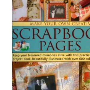 Make Your Own Creative Scrapbook Pages: Keep Your Treasured Memories Alive with This Practical Step-by-step Project Book