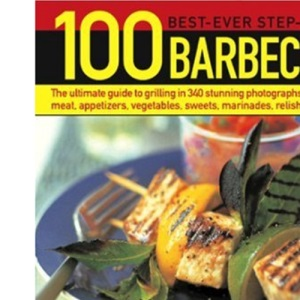 100 Best-ever Step-by-step Barbecues: The Ultimate Guide to Grilling Featuring Delicious Appetizers, Meat, Fish, Vegetables, Sweets and Fantastic Marinades, Relishes, Sauces and Accompaniments