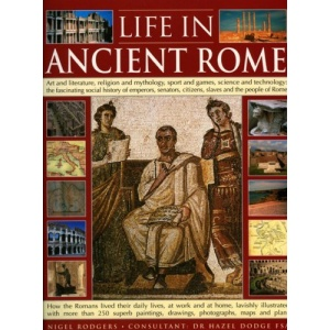 Life in Ancient Rome: Art and Literature, Religion and Mythology, Sport and Games, Science and Technology - The Fascinating Social History of Senators, Slaves and the People of Rome