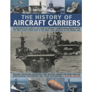 The History of Aircraft Carriers: An Authoritative Guide to 100 Years of Aircraft Carrier Development, from the First Flights from Ships in the Early 1900s Through to the Present Day