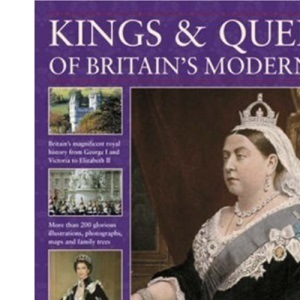 Kings and Queens of Britain's Modern Age: From Hanover to Windsor, 1714 to Today, from George I and Victoria to Edward VIII and Elizabeth II