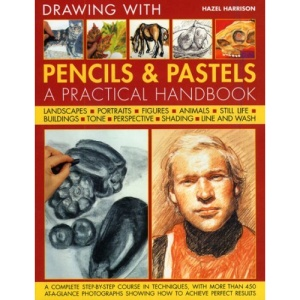 Drawing with Pencils and Pastels: A Complete Step-by-step Course in Techniques, with More Than 200 At-a-glance Photographs Showing How to Achieve Perfect Results