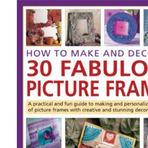 How to Make and Decorate 30 Fabulous Picture Frames: A Practical Guide to Frame-making, from Creating Professional-quality Frames to Embellishing Frames with Decorative Effects