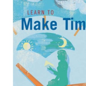Learn to Make Time: Maximize Your Time, Relieve Time-related Stress, Reclaim Your Life