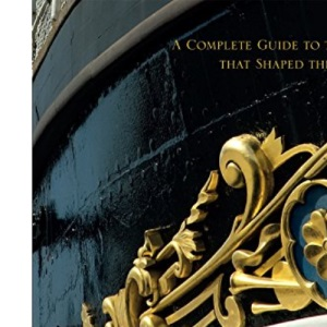 Britain's Historic Ships: The Ships That Shaped the Nation: A Complete Guide