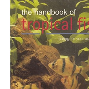 The Handbook of Tropical Fish: Caring for Your Aquarium