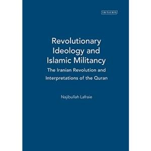 Revolutionary Ideology and Islamic Militancy: The Iranian Revolution and Interpretations of the Quran (International Library of Iranian Studies): v. 13