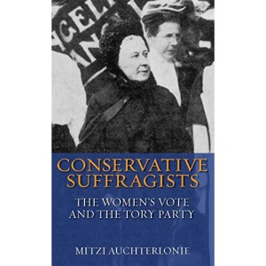 Conservative Suffragists: The Women's Vote and the Tory Party (International Library of Political Studies): v. 23