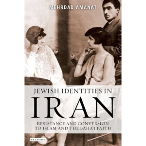 Jewish Identities in Iran: Resistance and Conversion to Islam and the Baha'i Faith (Library of Modern Religion): Jewish Conversions to Islam and the Baha'i Faith in Iran