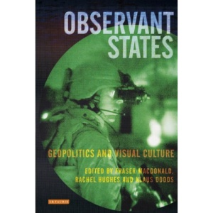Observant States: Geopolitics and Visual Culture (International Library of Human Geography)