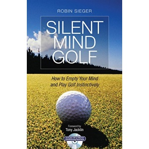 Silent Mind Golf: How to Get Out of Your Own Way and Play Golf Intuitively and Instinctively