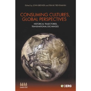 Consuming Cultures, Global Perspectives: Historical Trajectories, Transnational Exchanges (Cultures of Consumption Series)