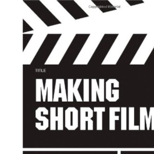 Making Short Films: The Complete Guide from Script to Screen, Second Edition