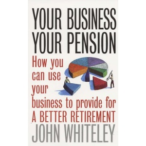 Your Business, Your Pension: How To Use Your Business to Provide for a Better Retirement (How to)