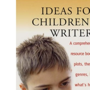 Ideas for Children's Writers: A Comprehensive Resource Book of Plots, Themes, Genres, Lists, What's Hot and What's Not