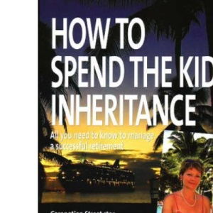 How to Spend the Kids' Inheritance: All You Need to Know to Manage a Successful Retirement