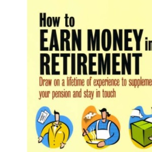 How to Earn Money in Retirement: How to Draw on a Lifetime of Experience to Supplement Your Pension