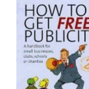 How to Get Free Publicity: A Handbook for Small Businesses, Clubs, Schools or Charities